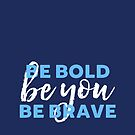 Be Bold Be Brave Be You Inspirational Typography by Beverly Claire Kaiya