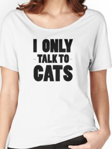 I Only Talk To Cats Cool Funny Cat Lover Text Women's Relaxed Fit T-Shirt