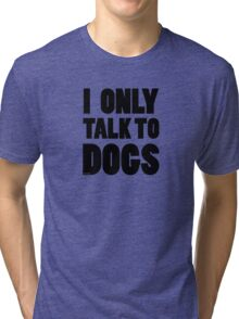 I Only Talk To Dogs Cool Funny Dog Lover Text Tri-blend T-Shirt