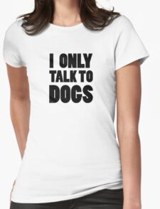 I Only Talk To Dogs Cool Funny Dog Lover Text Womens Fitted T-Shirt