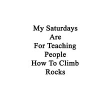 My Saturdays Are For Teaching People How To Climb Rocks by supernova23