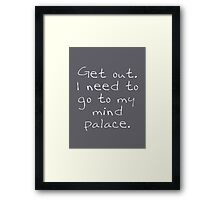 BBC Sherlock Get out. I need to go to my mind palace. Framed Print