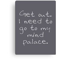 BBC Sherlock Get out. I need to go to my mind palace. Canvas Print