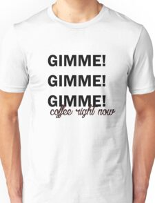 Gimme coffee right now Unisex T-Shirt