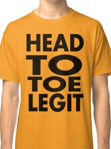 head to toe legit Classic T-Shirt