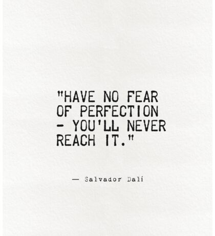 """Have no fear of perfection - you'll never reach it.""  Sticker"