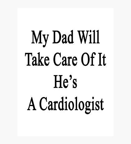 My Dad Will Take Care Of It He's A Cardiologist  Photographic Print