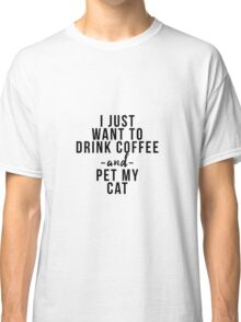 I just want to coffee wine and pet my cat Classic T-Shirt