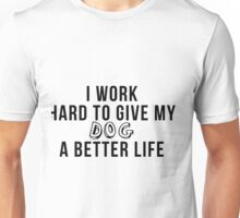 I work hard to give my dog a better life! Unisex T-Shirt