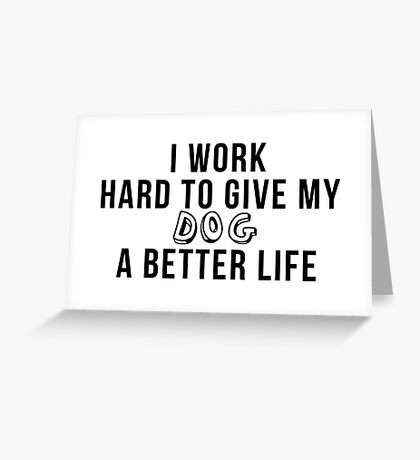 I work hard to give my dog a better life! Greeting Card