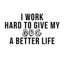 I work hard to give my dog a better life! Photographic Print