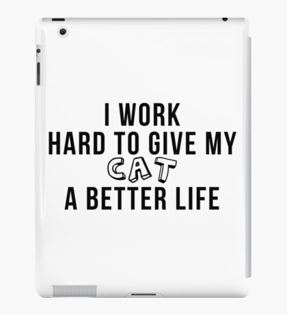 I work hard to give my cat a better life! iPad Case/Skin