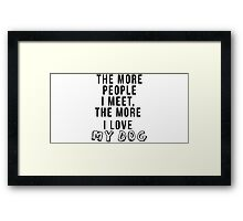 The more people I meet, the more I love my dog Framed Print