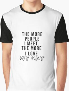 The more people I meet, the more I love my cat Graphic T-Shirt