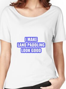 I Make Land Paddling Look Good Women's Relaxed Fit T-Shirt