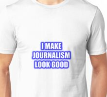 I Make Journalism Look Good Unisex T-Shirt