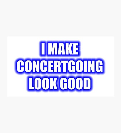I Make Concertgoing Look Good Photographic Print
