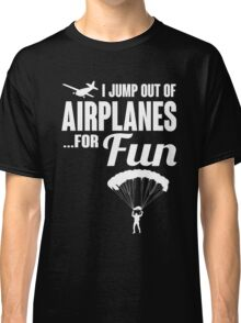 I jump out of airplanes... for fun! Classic T-Shirt
