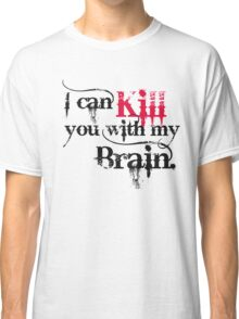 I can kill you with my brain. Classic T-Shirt