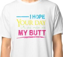 I hope your day is as nice as my Butt - Funny T Shirt Classic T-Shirt