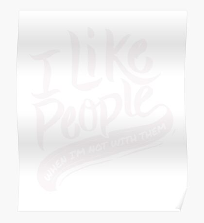 I like people - When I'm not with them - Funny Humor T Shirt  Poster