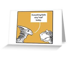 "Everything Feels Very ""Real"" Today Greeting Card"