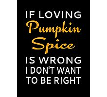 If Loving Pumpkin Spice Is Wrong I Don't Want To Be Right Photographic Print