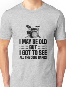 I May Be Old but Got to See All the Cool Bands Unisex T-Shirt