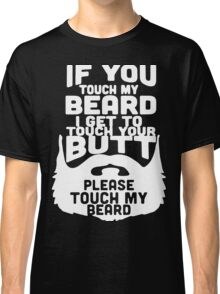 If You Touch My Beard I Get To Touch Your Butt, Please Touch My Beard. Classic T-Shirt