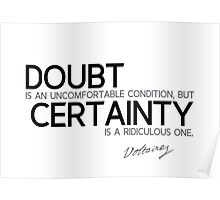 doubt is uncomfortable, certainty is ridiculous - voltaire Poster