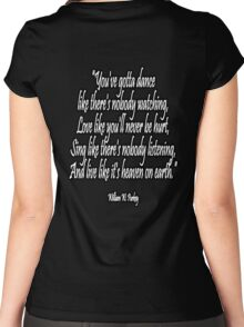 LOVE, LIFE, DANCE, You've gotta dance like there's nobody watching, Love like you'll never be hurt, Sing like there's nobody listening, And live like it's heaven on earth. William W. Purkey. Women's Fitted Scoop T-Shirt