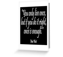 """""""You only live once, but if you do it right, once is enough."""" Mae West Greeting Card"""