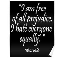 "HATE, PREJUDICE, ""I am free  of all prejudice. I hate everyone  equally."" W.C. Fields Poster"