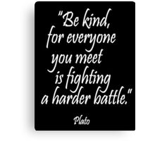 PLATO, Kindness; Be kind, for everyone you meet is fighting a harder battle. Plato Canvas Print