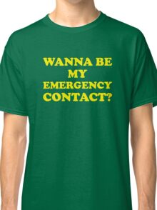 Wanna Be My Emergency Contact? Classic T-Shirt
