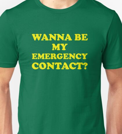 Wanna Be My Emergency Contact? Unisex T-Shirt