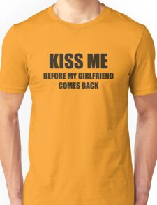 Kiss Me Before My Girlfriend Comes Back Unisex T-Shirt