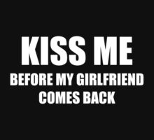 Kiss Me Before My Girlfriend Comes Back by DesignFactoryD