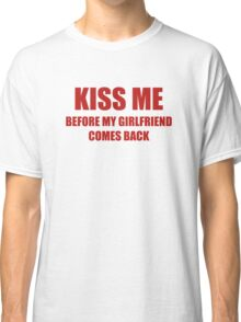 Kiss Me Before My Girlfriend Comes Back Classic T-Shirt
