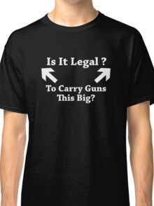 Is It Legal To Carry Guns This Big? Classic T-Shirt