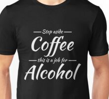 Step aside coffee this is a job for alcohol Unisex T-Shirt