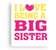 I love (heart) being a big Sister - T Shirt Canvas Print