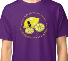 When Life Gives You Lemons... UNACCEPTABLE!!! Classic T-Shirt