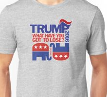TRUMP 2016! What have YOU got to lose? Unisex T-Shirt