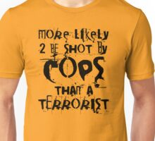 More likely to be shot by cops than a terrorist Unisex T-Shirt