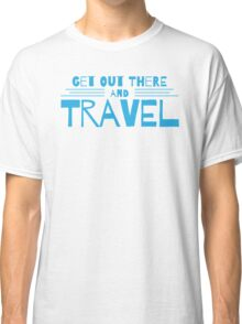 get out there and travel Classic T-Shirt