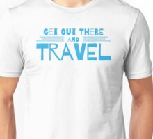 get out there and travel Unisex T-Shirt