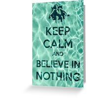 Keep Calm And Believe In Nothing Greeting Card