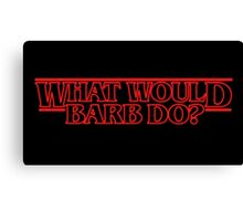 WHAT WOULD BARB DO? STRANGER THINGS Canvas Print