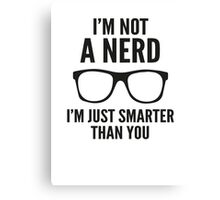 I'm Not A Nerd. I'm Just Smarter Than You. Canvas Print